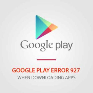 3 Fixes For The Google Play Error 927